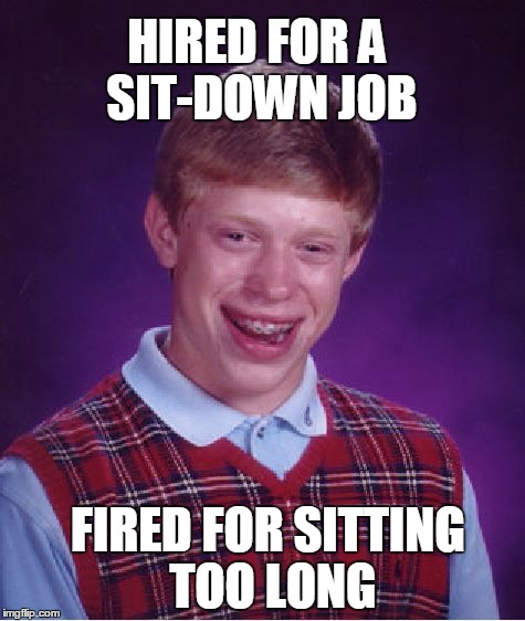 THIS KID CAN'T WIN! | HIRED FOR A SIT-DOWN JOB FIRED FOR SITTING TOO LONG | image tagged in memes,bad luck brian | made w/ Imgflip meme maker