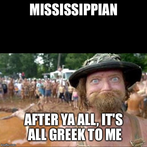 MISSISSIPPIAN AFTER YA ALL, IT'S ALL GREEK TO ME | made w/ Imgflip meme maker