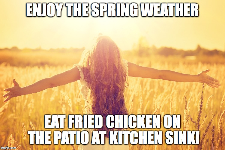 Sunny Day | ENJOY THE SPRING WEATHER EAT FRIED CHICKEN ON THE PATIO AT KITCHEN SINK! | image tagged in sunny day | made w/ Imgflip meme maker