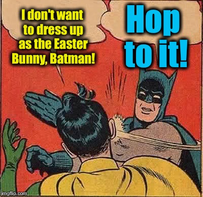 Batman Slapping Robin Meme | I don't want to dress up as the Easter Bunny, Batman! Hop to it! | image tagged in memes,batman slapping robin,evilmandoevil,funny | made w/ Imgflip meme maker
