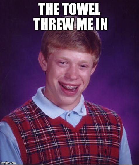 Bad Luck Brian Meme | THE TOWEL THREW ME IN | image tagged in memes,bad luck brian | made w/ Imgflip meme maker