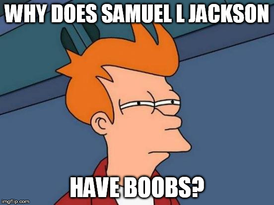Futurama Fry Meme | WHY DOES SAMUEL L JACKSON HAVE BOOBS? | image tagged in memes,futurama fry | made w/ Imgflip meme maker