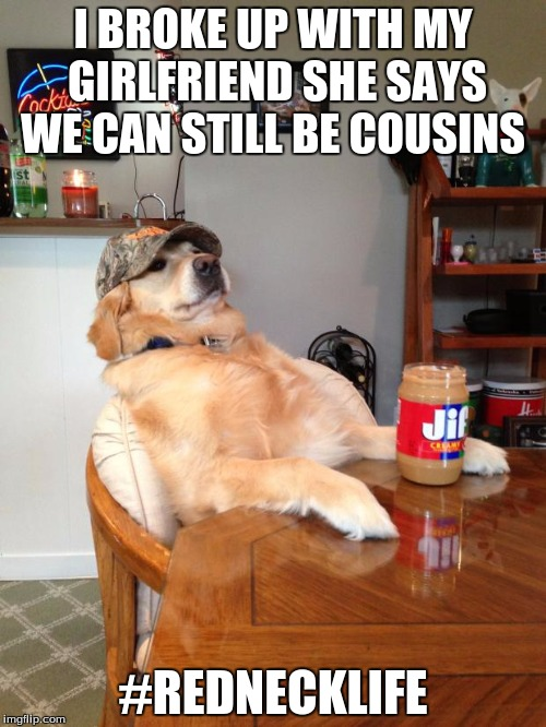 redneck dog | I BROKE UP WITH MY GIRLFRIEND SHE SAYS WE CAN STILL BE COUSINS #REDNECKLIFE | image tagged in redneck dog | made w/ Imgflip meme maker