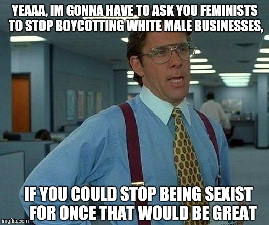 That Would Be Great Meme | YEAAA, IM GONNA HAVE TO ASK YOU FEMINISTS TO STOP BOYCOTTING WHITE MALE BUSINESSES, IF YOU COULD STOP BEING SEXIST   FOR ONCE THAT WOULD BE  | image tagged in memes,that would be great | made w/ Imgflip meme maker