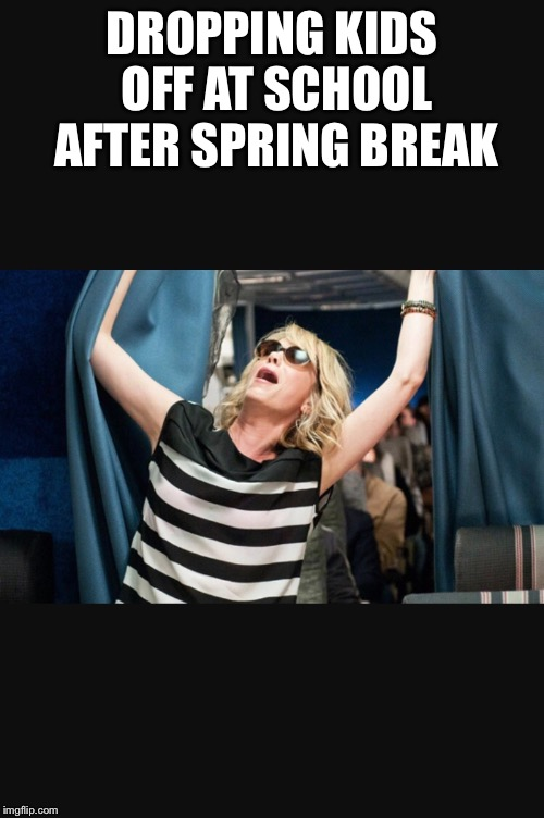 Truth | DROPPING KIDS OFF AT SCHOOL AFTER SPRING BREAK | image tagged in spring break,stay at home mom,back to school,reality,bridesmaids | made w/ Imgflip meme maker