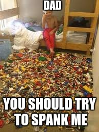 lego kid | DAD YOU SHOULD TRY TO SPANK ME | image tagged in lego kid | made w/ Imgflip meme maker
