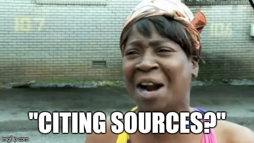 "Ain't Nobody Got Time For That Meme | ""CITING SOURCES?"" 