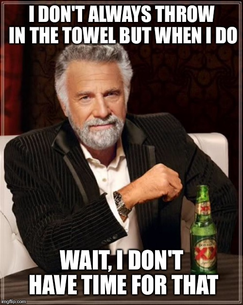 The Most Interesting Man In The World Meme | I DON'T ALWAYS THROW IN THE TOWEL BUT WHEN I DO WAIT, I DON'T HAVE TIME FOR THAT | image tagged in memes,the most interesting man in the world | made w/ Imgflip meme maker