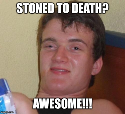 10 Guy Meme | STONED TO DEATH? AWESOME!!! | image tagged in memes,10 guy | made w/ Imgflip meme maker