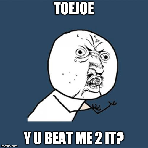 Y U No Meme | TOEJOE Y U BEAT ME 2 IT? | image tagged in memes,y u no | made w/ Imgflip meme maker