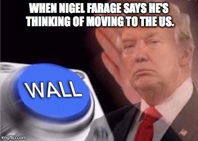 WHEN NIGEL FARAGE SAYS HE'S THINKING OF MOVING TO THE US. | image tagged in nigel farage,brexit,donald trump,trump wall button | made w/ Imgflip meme maker