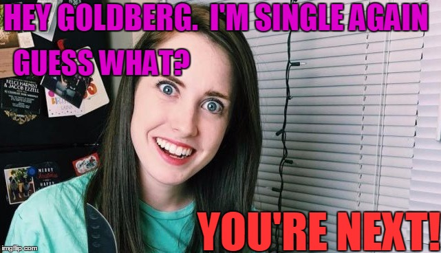 Poor guy.  He better retire again and move to Planet Neptune!  lol | HEY GOLDBERG.  I'M SINGLE AGAIN YOU'RE NEXT! GUESS WHAT? | image tagged in overly attached girlfriend | made w/ Imgflip meme maker