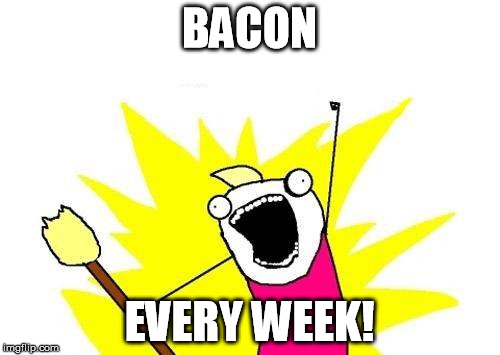 X All The Y Meme | BACON EVERY WEEK! | image tagged in memes,x all the y | made w/ Imgflip meme maker