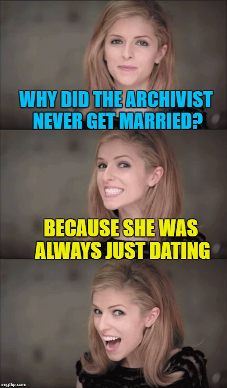 Married to your job | WHY DID THE ARCHIVIST NEVER GET MARRIED? BECAUSE SHE WAS ALWAYS JUST DATING | image tagged in memes,bad pun anna kendrick,archives,dating,librarian,bad puns | made w/ Imgflip meme maker