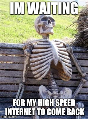Waiting Skeleton Meme | IM WAITING FOR MY HIGH SPEED INTERNET TO COME BACK | image tagged in memes,waiting skeleton | made w/ Imgflip meme maker