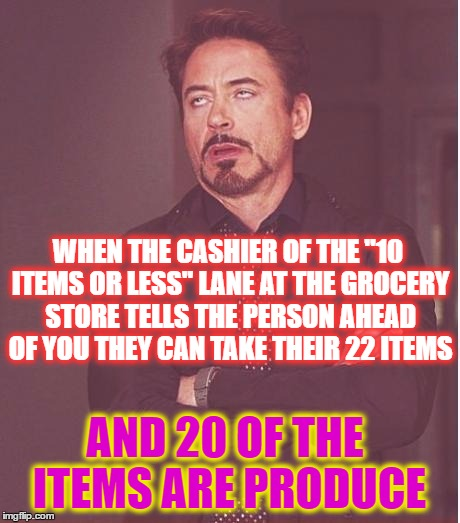 "Face You Make Robert Downey Jr Meme | AND 20 OF THE ITEMS ARE PRODUCE WHEN THE CASHIER OF THE ""10 ITEMS OR LESS"" LANE AT THE GROCERY STORE TELLS THE PERSON AHEAD OF YOU THEY CAN  