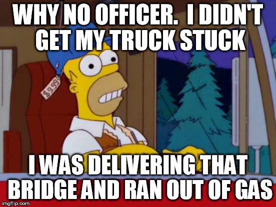 WHY NO OFFICER.  I DIDN'T GET MY TRUCK STUCK I WAS DELIVERING THAT BRIDGE AND RAN OUT OF GAS | made w/ Imgflip meme maker