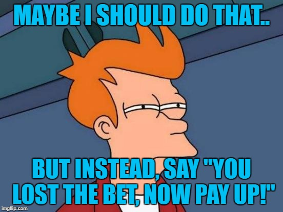 "Futurama Fry Meme | MAYBE I SHOULD DO THAT.. BUT INSTEAD, SAY ""YOU LOST THE BET, NOW PAY UP!"" 