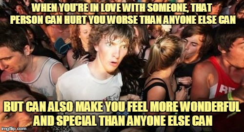 ᒪ〇ᐯᕮ | WHEN YOU'RE IN LOVE WITH SOMEONE, THAT PERSON CAN HURT YOU WORSE THAN ANYONE ELSE CAN BUT CAN ALSO MAKE YOU FEEL MORE WONDERFUL AND SPECIAL  | image tagged in memes,sudden clarity clarence,men and women,love,romance,relationships | made w/ Imgflip meme maker