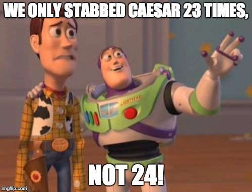 X, X Everywhere Meme | WE ONLY STABBED CAESAR 23 TIMES, NOT 24! | image tagged in memes,x x everywhere | made w/ Imgflip meme maker