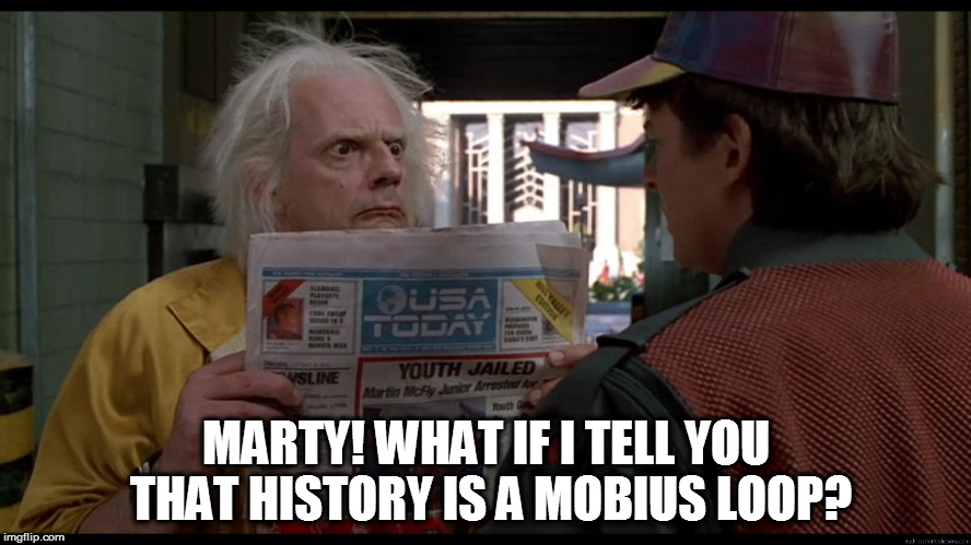 Mobius loop | MARTY! WHAT IF I TELL YOU THAT HISTORY IS A MOBIUS LOOP? | image tagged in bttf,doc,marty,newspaper,mobius,loop | made w/ Imgflip meme maker