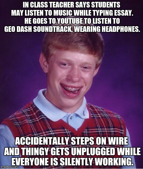 Bad Luck Brian Meme | IN CLASS TEACHER SAYS STUDENTS MAY LISTEN TO MUSIC WHILE TYPING ESSAY. HE GOES TO YOUTUBE TO LISTEN TO GEO DASH SOUNDTRACK, WEARING HEADPHON | image tagged in memes,bad luck brian | made w/ Imgflip meme maker
