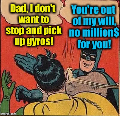 Batman Slapping Robin Meme | Dad, I don't want to stop and pick up gyros! You're out of my will, no million$ for you! | image tagged in memes,batman slapping robin | made w/ Imgflip meme maker