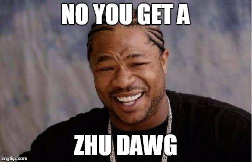 Yo Dawg Heard You Meme | NO YOU GET A ZHU DAWG | image tagged in memes,yo dawg heard you | made w/ Imgflip meme maker