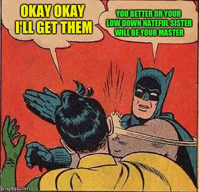 Batman Slapping Robin Meme | OKAY OKAY I'LL GET THEM YOU BETTER OR YOUR LOW DOWN HATEFUL SISTER WILL BE YOUR MASTER | image tagged in memes,batman slapping robin | made w/ Imgflip meme maker