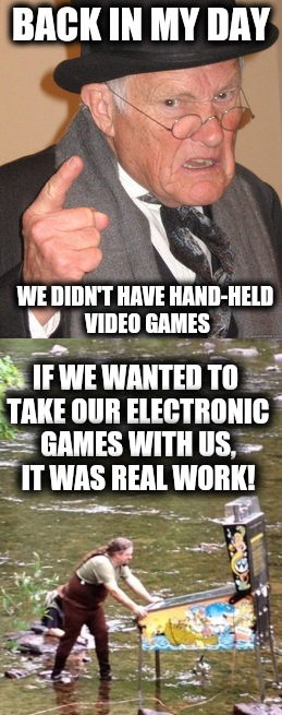 Kids today have it too easy | BACK IN MY DAY IF WE WANTED TO TAKE OUR ELECTRONIC GAMES WITH US, IT WAS REAL WORK! WE DIDN'T HAVE HAND-HELD VIDEO GAMES | image tagged in ps4,gameboy,pinball,back in my day,memes | made w/ Imgflip meme maker