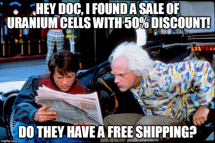 marketing after 70 years | HEY DOC, I FOUND A SALE OF URANIUM CELLS WITH 50% DISCOUNT! DO THEY HAVE A FREE SHIPPING? | image tagged in bttf,cells,sale,discount,marty,doc | made w/ Imgflip meme maker