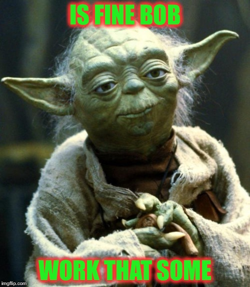 Star Wars Yoda Meme | IS FINE BOB WORK THAT SOME | image tagged in memes,star wars yoda | made w/ Imgflip meme maker