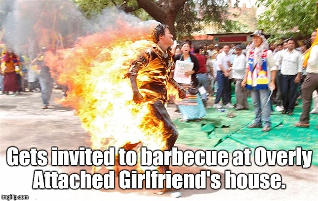 man on fire. jpg | Gets invited to barbecue at Overly Attached Girlfriend's house. | image tagged in man on fire jpg | made w/ Imgflip meme maker