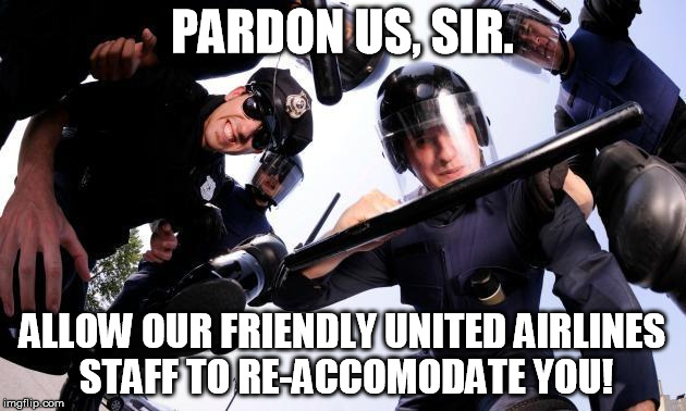 united airlines | PARDON US, SIR. ALLOW OUR FRIENDLY UNITED AIRLINES STAFF TO RE-ACCOMODATE YOU! | image tagged in united airlines,passenger,beaten | made w/ Imgflip meme maker