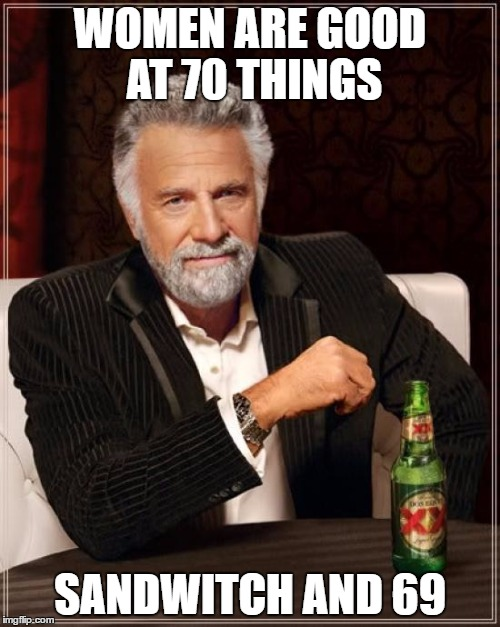 The Most Interesting Man In The World Meme | WOMEN ARE GOOD AT 70 THINGS SANDWITCH AND 69 | image tagged in memes,the most interesting man in the world | made w/ Imgflip meme maker