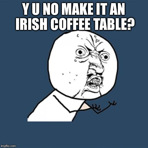 Y U No Meme | Y U NO MAKE IT AN IRISH COFFEE TABLE? | image tagged in memes,y u no | made w/ Imgflip meme maker