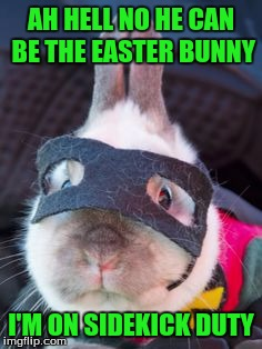 AH HELL NO HE CAN BE THE EASTER BUNNY I'M ON SIDEKICK DUTY | made w/ Imgflip meme maker