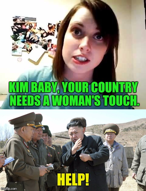 Look out North Korea...We have a biological weapon | KIM BABY, YOUR COUNTRY NEEDS A WOMAN'S TOUCH. HELP! | image tagged in north korea,overly attached girlfriend weekend | made w/ Imgflip meme maker