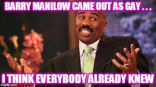 World's Worst Kept Secret #237 | BARRY MANILOW CAME OUT AS GAY . . . I THINK EVERYBODY ALREADY KNEW | image tagged in memes,steve harvey,barry manilow,gay,coming out | made w/ Imgflip meme maker