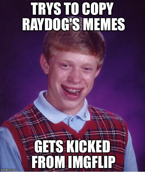 Bad Luck Brian Meme | TRYS TO COPY RAYDOG'S MEMES GETS KICKED FROM IMGFLIP | image tagged in memes,bad luck brian | made w/ Imgflip meme maker