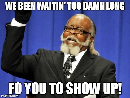 Too Damn High Meme | WE BEEN WAITIN' TOO DAMN LONG FO YOU TO SHOW UP! | image tagged in memes,too damn high | made w/ Imgflip meme maker