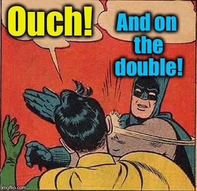 Batman Slapping Robin Meme | Ouch! And on the double! | image tagged in memes,batman slapping robin | made w/ Imgflip meme maker
