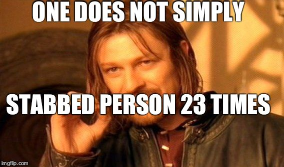 One Does Not Simply Meme | ONE DOES NOT SIMPLY STABBED PERSON 23 TIMES | image tagged in memes,one does not simply | made w/ Imgflip meme maker