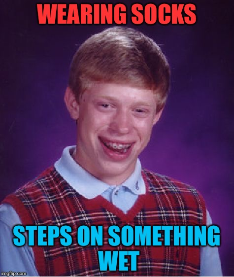 Hate It When It Happens! | WEARING SOCKS STEPS ON SOMETHING WET | image tagged in memes,bad luck brian,funny,relatable,socks,wet | made w/ Imgflip meme maker