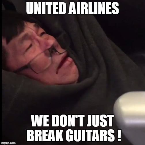 UNITED AIRLINES WE DON'T JUST BREAK GUITARS ! | image tagged in united airlines  assault breaks guitars airplane passenger | made w/ Imgflip meme maker