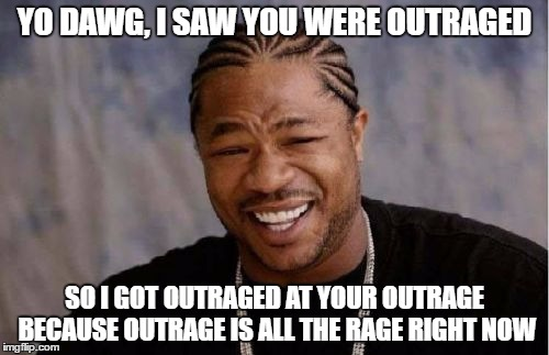 yo dawg outrage | YO DAWG, I SAW YOU WERE OUTRAGED SO I GOT OUTRAGED AT YOUR OUTRAGE BECAUSE OUTRAGE IS ALL THE RAGE RIGHT NOW | image tagged in memes,yo dawg heard you,outrage | made w/ Imgflip meme maker