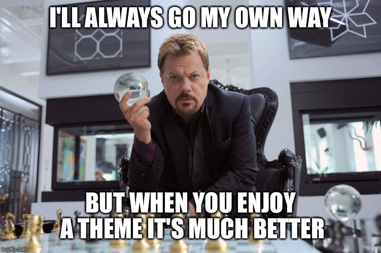Eddy Izzard | I'LL ALWAYS GO MY OWN WAY BUT WHEN YOU ENJOY A THEME IT'S MUCH BETTER | image tagged in eddy izzard | made w/ Imgflip meme maker