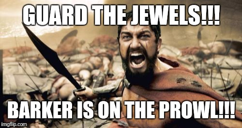 Sparta Leonidas Meme | GUARD THE JEWELS!!! BARKER IS ON THE PROWL!!! | image tagged in memes,sparta leonidas | made w/ Imgflip meme maker
