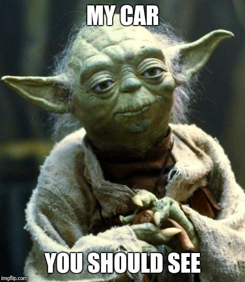 Star Wars Yoda Meme | MY CAR YOU SHOULD SEE | image tagged in memes,star wars yoda | made w/ Imgflip meme maker