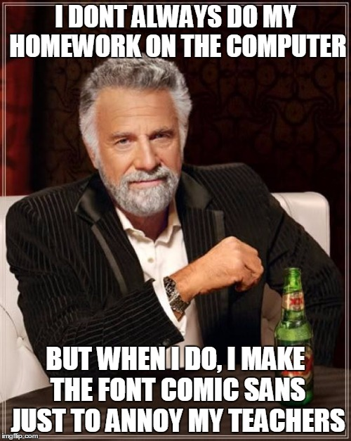 The Most Interesting Man In The World Meme | I DONT ALWAYS DO MY HOMEWORK ON THE COMPUTER BUT WHEN I DO, I MAKE THE FONT COMIC SANS JUST TO ANNOY MY TEACHERS | image tagged in memes,the most interesting man in the world | made w/ Imgflip meme maker